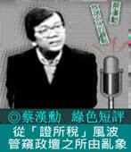 《綠色短評》從「證所稅」風波管窺政壇之所由亂象|◎ 蔡漢勳|台灣e新聞