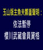 玉山依法暫停櫻川武藏會員資格,版主魚夫鄭重聲明! |台灣e新聞