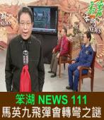 《笨湖 NEWS 111》馬英九飛彈會轉彎之謎?|台灣e新聞