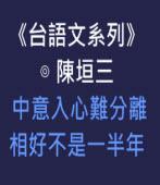 《台語文系列》中意入心難分離  相好不是一半年