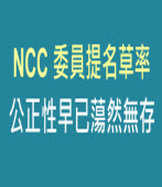 NCC 委員提名草率 公正性早已蕩然無存   |台灣e新聞