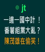 一邊一國中計 番薯組黨大亂?陳茂雄在偷笑!∣◎jt |台灣e新聞