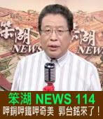 《笨湖 NEWS 114》 呷銅呷鐵呷奇美  郭台銘來了!|台灣e新聞