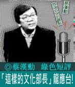 《綠色短評》「這樣的文化部長」龍應台!|◎ 蔡漢勳|台灣e新聞