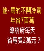 他,馬的不開冷氣年省7百萬 總統府每天省電費2萬元?|台灣e新聞
