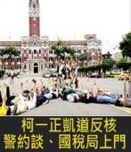 柯一正凱道反核 警約談、國稅局上門|台灣e新聞