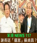 《笨湖 NEWS 117>謝長廷「逼宮」蘇貞昌?|台灣e新聞