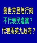 劉世芳登陸行銷不代表民進黨?代表馬英九政府?|台灣e新聞