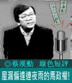 《綠色短評》屋漏偏逢連夜雨的馬政權!|◎ 蔡漢勳|台灣e新聞