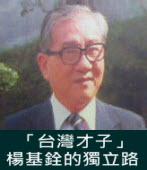 《楊基銓先生逝世八週年專題報導》「台灣才子」楊基銓的獨立路