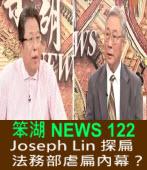 《笨湖 NEWS 122》 Joseph Lin 探扁, 凝死驗無傷 法務部虐扁內幕?|台灣e新聞