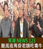 《笨湖 NEWS 123》颱風夜馬昏君請吃毒牛|台灣e新聞