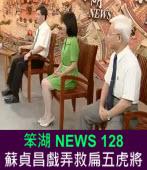 《笨湖 NEWS 128》蘇貞昌戲弄救扁五虎將|台灣e新聞