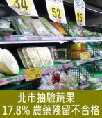 北市抽驗蔬果 17.8% 農藥殘留不合格∣台灣e新聞