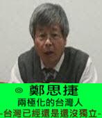 兩極化的台灣人 --- 台灣已經還是還沒獨立 --- ∣◎ 鄭思捷 |台灣e新聞