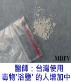 Doctor: Use of 'bath salts' drug on the rise in Taiwan∣台灣e新聞