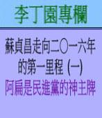 蘇貞昌走向二O一六年的第一里程(一) (阿扁是民進黨的神主牌) |◎ 李丁園專欄|台灣e新聞