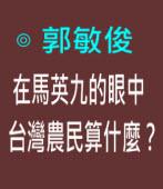 在馬英九的眼中,台灣農民算什麼?∣◎ 郭敏俊|台灣e新聞