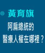 阿扁總統的醫療人權在哪裡?∣◎文╱黃育旗 ∣台灣e新聞