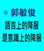 語言上的降服是意識上的降服∣◎ 郭敏俊  |台灣e新聞