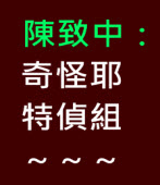 陳致中:奇怪耶特偵組 ~ ~ ~ ∣陳致中臉書|台灣e新聞