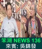 《笨湖 NEWS 136 》來賓: 吳錦發|台灣e新聞