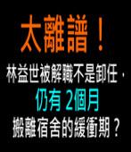 太離譜!林益世被解職不是卸任,仍有2個月搬離宿舍的緩衝期?|台灣e新聞