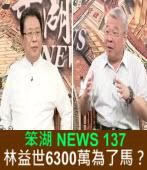 《笨湖 NEWS 137》林益世6300萬為了馬英九?|台灣e新聞