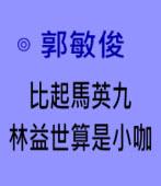 比起馬英九 林世益算是小咖∣◎ 郭敏俊  |台灣e新聞