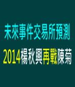 未來事件交易所預測2014楊秋興再戰陳菊 |台灣e新聞