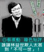 《綠色短評》誰讓林益世欺人太甚到「不可一世」!|◎ 蔡漢勳|台灣e新聞