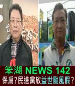 《笨湖 NEWS 142》保扁?民進黨放益世1颱風假?|台灣e新聞