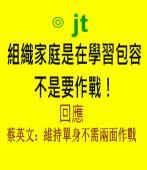 組織家庭是在學習包容,不是要作戰!回應小英:維持單身不需兩面作戰 ∣◎ jt |台灣e新聞