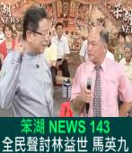 《笨湖 NEWS 143》全民聲討林益世 馬英九|台灣e新聞