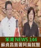 《笨湖 NEWS 144》狂賀!七月九號蘇貞昌簽署阿扁保醫!|台灣e新聞