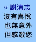 沒有喜悅、也無意外,但感激您∣◎謝清志|台灣e新聞