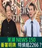 《笨湖 NEWS 150》番薯浮政治明牌? 特偵組2266?|台灣e新聞