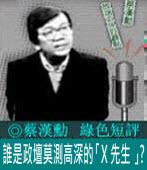 《綠色短評》誰是政壇莫測高深的「X 先生 」?|◎ 蔡漢勳|台灣e新聞