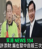 《笨湖 NEWS 154》 許添財:扁在獄中自殺三次|台灣e新聞