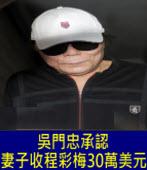 吳門忠承認妻子收程彩梅30萬美元|台灣e新聞