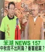 《笨湖 NEWS 157》中秋救不出阿扁?番薯組黨?|台灣e新聞