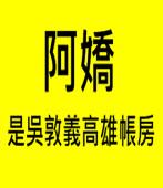 阿嬌是吳敦義在高雄的帳房|台灣e新聞
