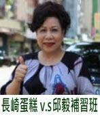 長崎蛋糕 v.s 邱毅補習班∣◎文╱黃越綏∣台灣e新聞