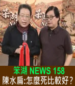 《笨湖 NEWS 158》陳水扁:怎麼死比較好?|台灣e新聞
