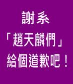 謝系「趙天麟們」給個道歉吧!|台灣e新聞