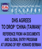 "DHS AGREES TO DROP ""CHINA (TAIWAN)"" REFERENCE FROM I-94 DOCUMENTS AND GLOBAL ENTRY PROGRAM AT URGING OF REP. HOWARD BERMAN