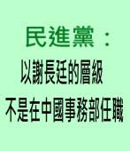 民進黨:以謝長廷的層級 不是在中國事務部任職|台灣e新聞