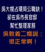 吳大嫂占環局公職缺!卻在吳市長官邸幫忙整理家務|台灣e新聞