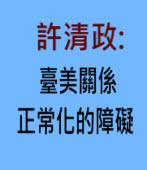許清政:臺美關係正常化的障礙 |台灣e新聞
