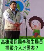 高雄環保局李穆生局長  操縱介入地勇案?|台灣e新聞